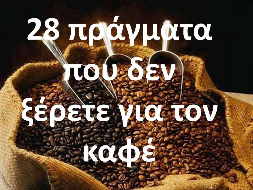 28 πράγματα που δεν ξέρετε για τον καφέ