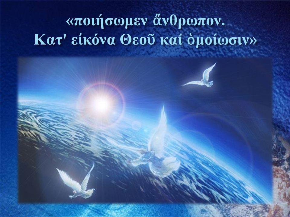 «ποιήσωμεν ἄνθρωπον. Κατ εἰκόνα Θεοῦ καί ὁμοίωσιν»