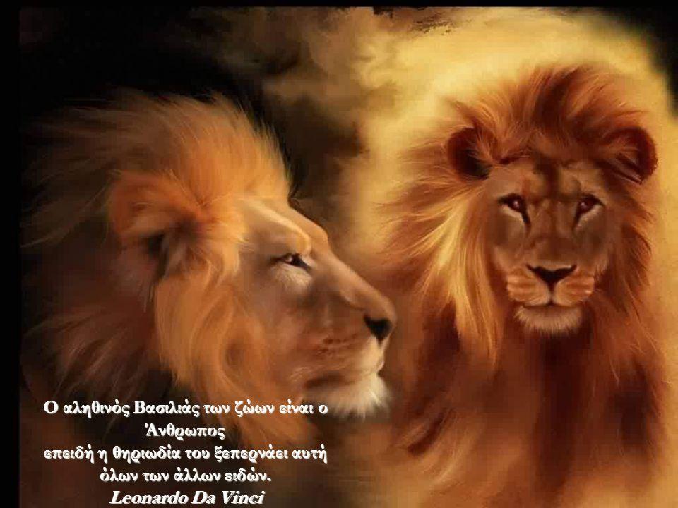 Ο αληθινός Βασιλιάς των ζώων είναι ο Άνθρωπος επειδή η θηριωδία του ξεπερνάει αυτή όλων των άλλων ειδών.
