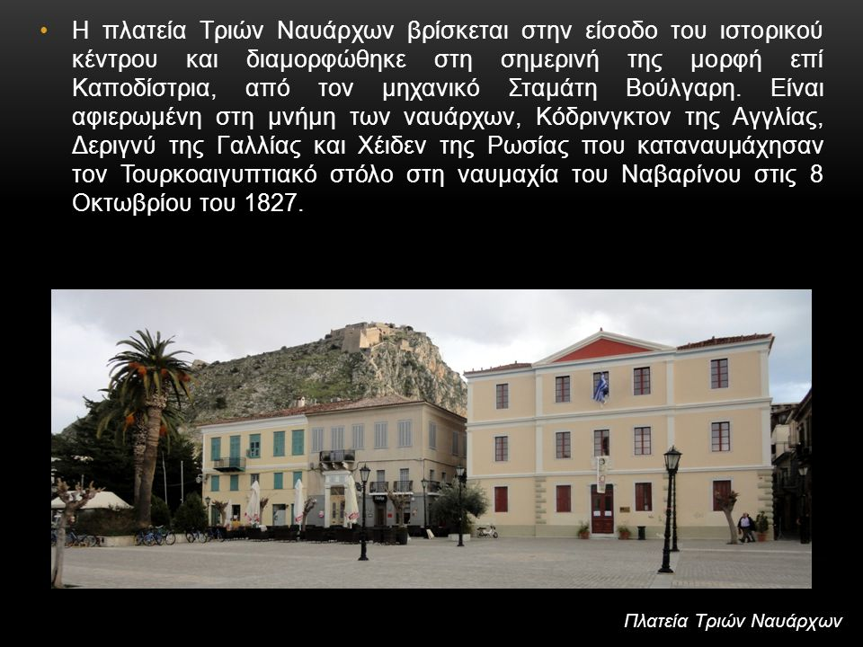 Η πλατεία Τριών Ναυάρχων βρίσκεται στην είσοδο του ιστορικού κέντρου και διαμορφώθηκε στη σημερινή της μορφή επί Καποδίστρια, από τον μηχανικό Σταμάτη Βούλγαρη. Είναι αφιερωμένη στη μνήμη των ναυάρχων, Κόδρινγκτον της Αγγλίας, Δεριγνύ της Γαλλίας και Χέιδεν της Ρωσίας που καταναυμάχησαν τον Τουρκοαιγυπτιακό στόλο στη ναυμαχία του Ναβαρίνου στις 8 Οκτωβρίου του 1827.