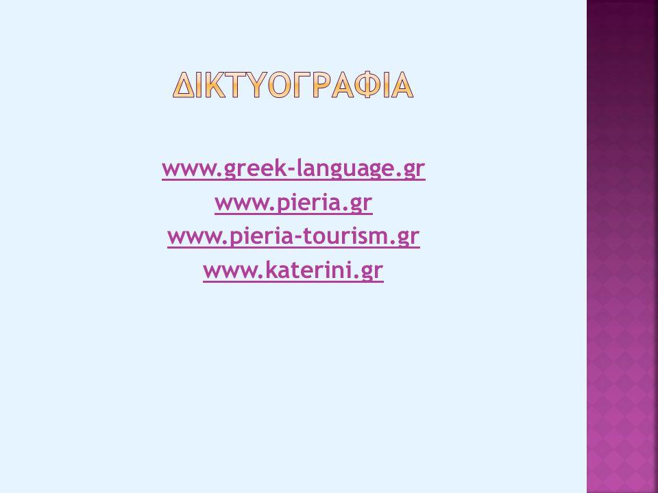 ΔΙΚΤΥΟΓΡΑΦΙΑ www.greek-language.gr www.pieria.gr www.pieria-tourism.gr www.katerini.gr