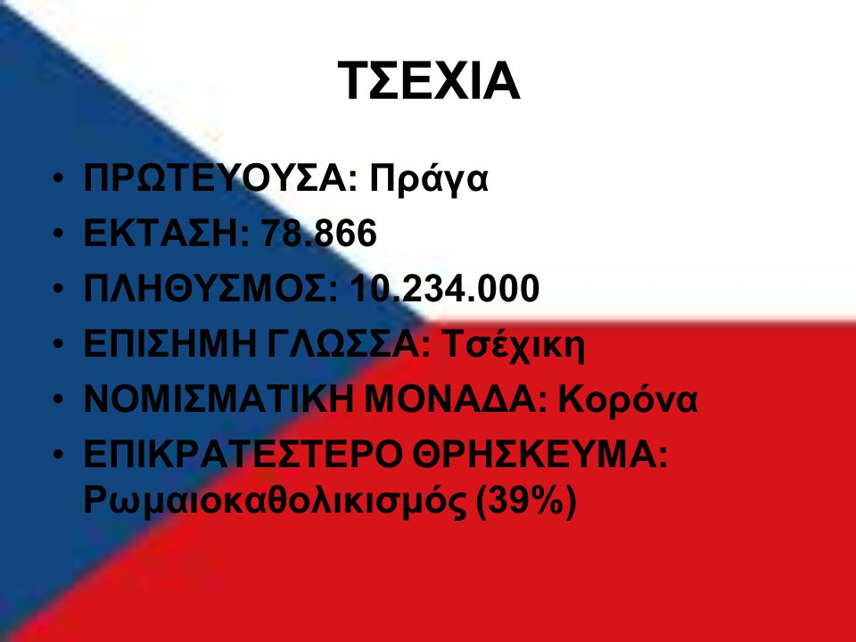 ΤΣΕΧΙΑ ΠΡΩΤΕΥΟΥΣΑ: Πράγα ΕΚΤΑΣΗ: 78.866 ΠΛΗΘΥΣΜΟΣ: 10.234.000