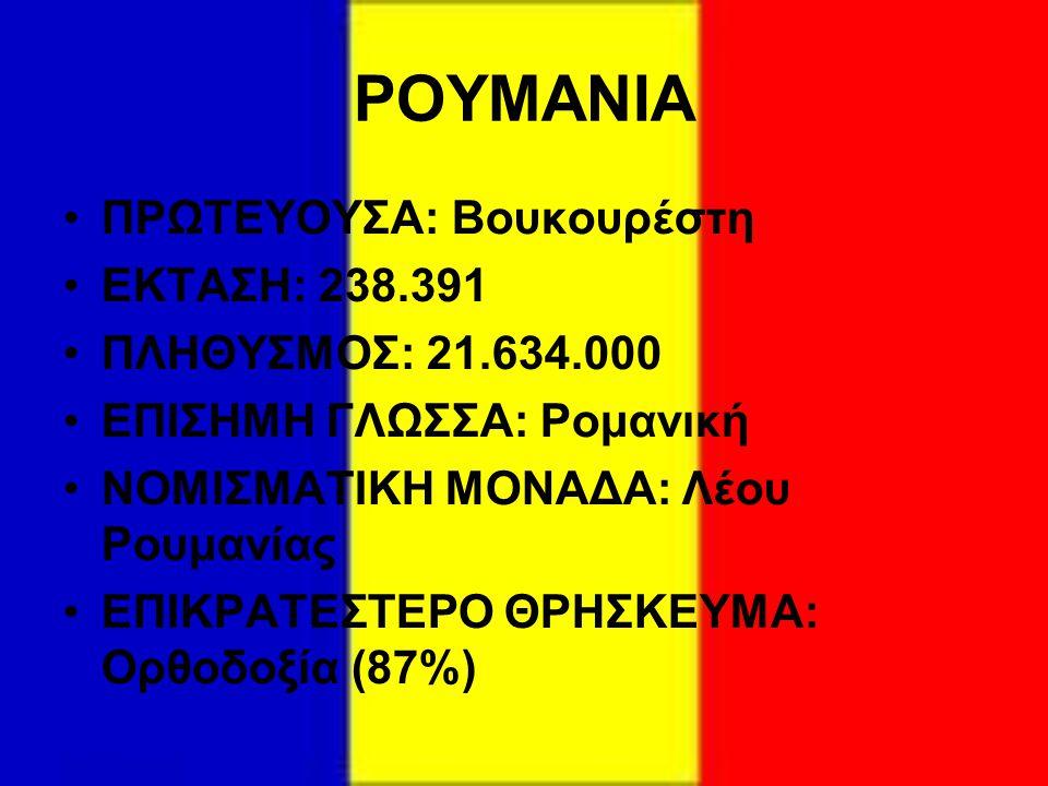 ΡΟΥΜΑΝΙΑ ΠΡΩΤΕΥΟΥΣΑ: Βουκουρέστη ΕΚΤΑΣΗ: 238.391 ΠΛΗΘΥΣΜΟΣ: 21.634.000