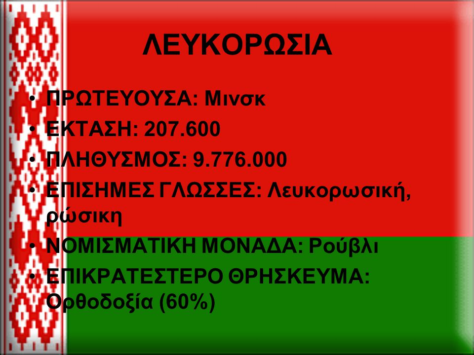 ΛΕΥΚΟΡΩΣΙΑ ΠΡΩΤΕΥΟΥΣΑ: Μινσκ ΕΚΤΑΣΗ: 207.600 ΠΛΗΘΥΣΜΟΣ: 9.776.000