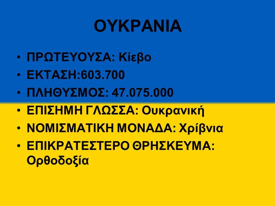 ΟΥΚΡΑΝΙΑ ΠΡΩΤΕΥΟΥΣΑ: Κίεβο ΕΚΤΑΣΗ:603.700 ΠΛΗΘΥΣΜΟΣ: 47.075.000