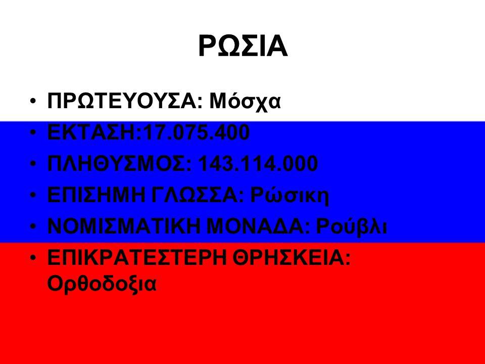 ΡΩΣΙΑ ΠΡΩΤΕΥΟΥΣΑ: Μόσχα ΕΚΤΑΣΗ:17.075.400 ΠΛΗΘΥΣΜΟΣ: 143.114.000