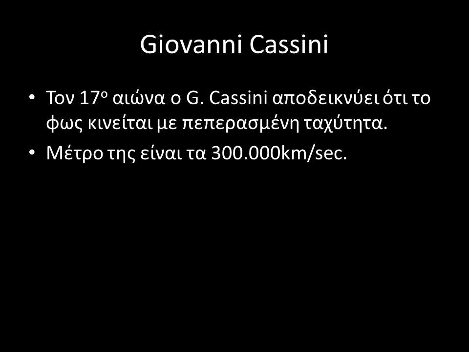 Giovanni Cassini Τον 17ο αιώνα ο G. Cassini αποδεικνύει ότι το φως κινείται με πεπερασμένη ταχύτητα.