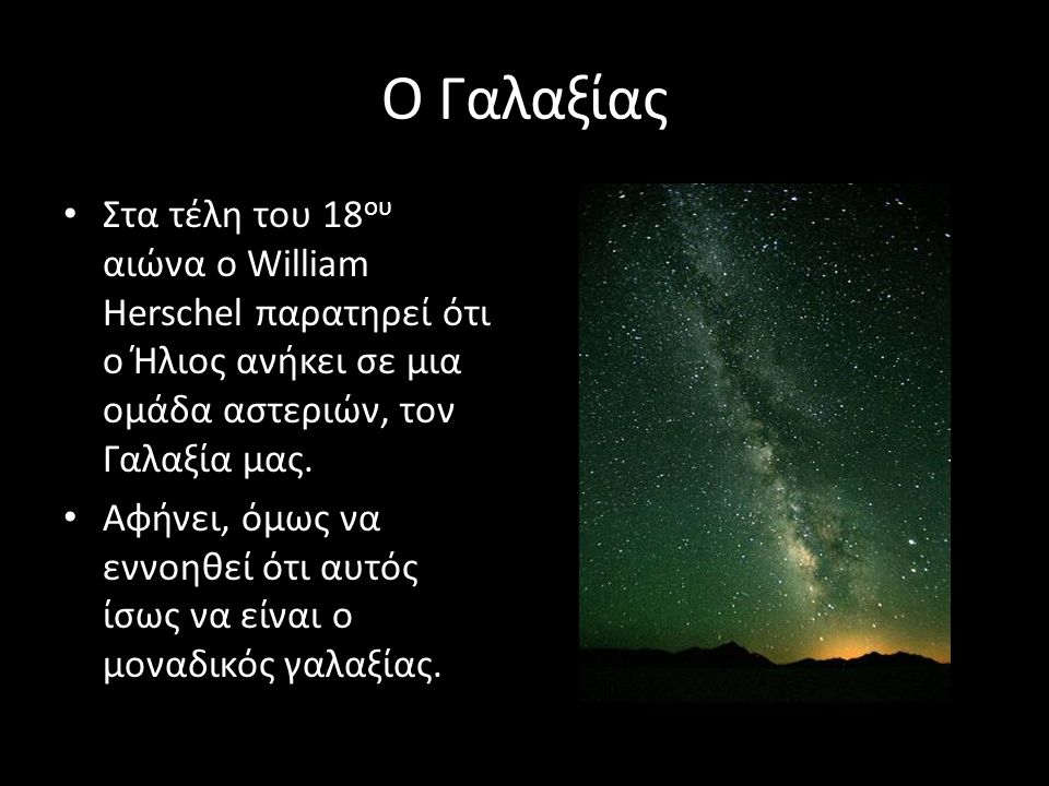 Ο Γαλαξίας Στα τέλη του 18ου αιώνα ο William Herschel παρατηρεί ότι ο Ήλιος ανήκει σε μια ομάδα αστεριών, τον Γαλαξία μας.