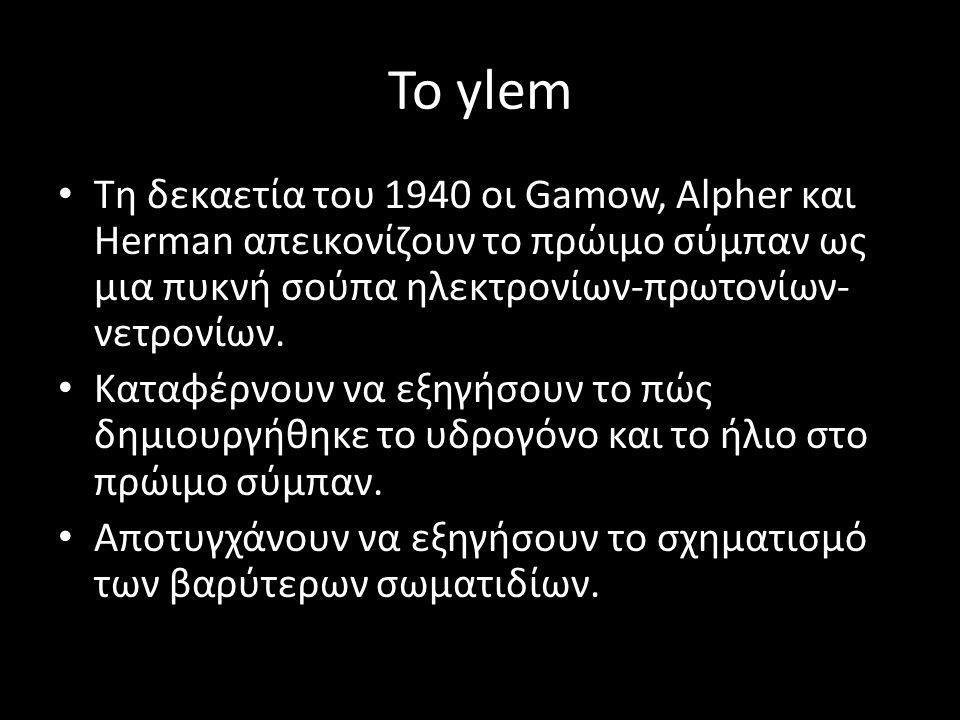 Το ylem Τη δεκαετία του 1940 οι Gamow, Alpher και Herman απεικονίζουν το πρώιμο σύμπαν ως μια πυκνή σούπα ηλεκτρονίων-πρωτονίων-νετρονίων.