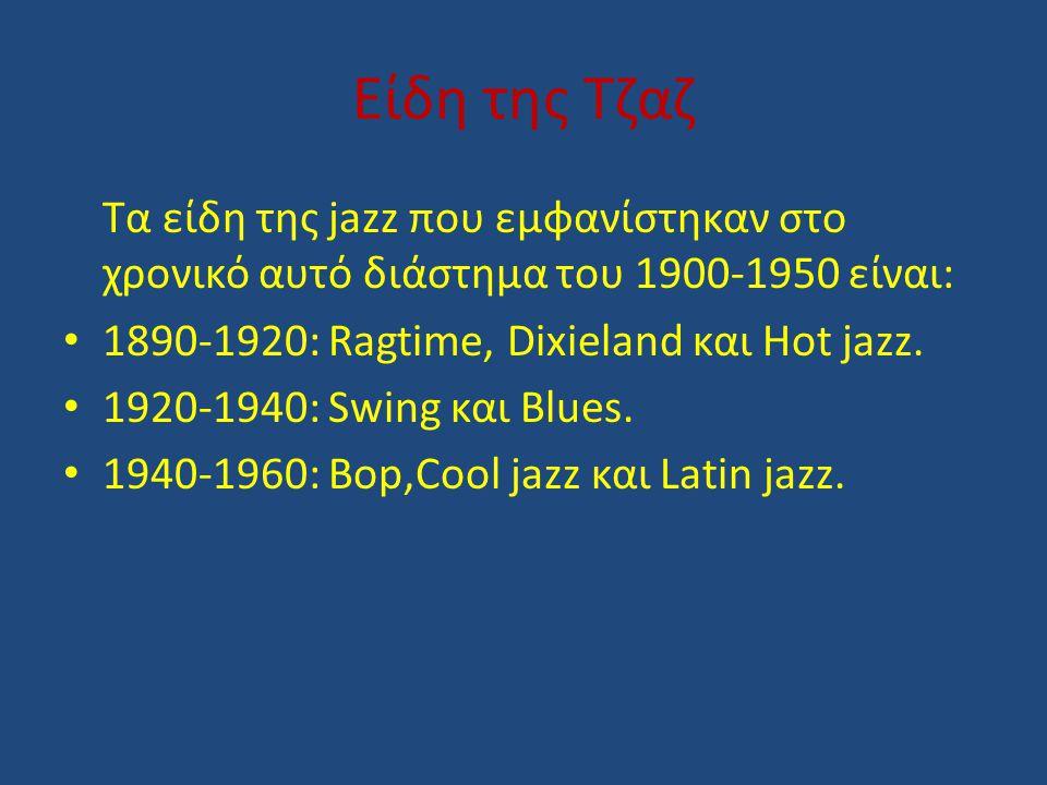 Είδη της Τζαζ Τα είδη της jazz που εμφανίστηκαν στο χρονικό αυτό διάστημα του 1900-1950 είναι: 1890-1920: Ragtime, Dixieland και Ηot jazz.