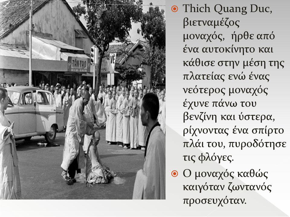 Thich Quang Duc, βιετναμέζος μοναχός, ήρθε από ένα αυτοκίνητο και κάθισε στην μέση της πλατείας ενώ ένας νεότερος μοναχός έχυνε πάνω του βενζίνη και ύστερα, ρίχνοντας ένα σπίρτο πλάι του, πυροδότησε τις φλόγες.