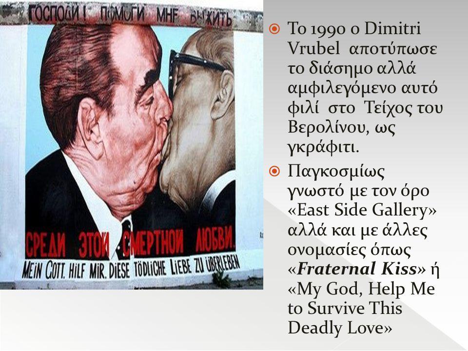 Το 1990 ο Dimitri Vrubel αποτύπωσε το διάσημο αλλά αμφιλεγόμενο αυτό φιλί στο Τείχος του Βερολίνου, ως γκράφιτι.