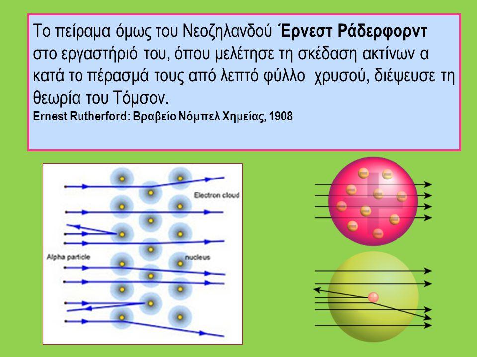 Το πείραμα όμως του Νεοζηλανδού Έρνεστ Ράδερφορντ στο εργαστήριό του, όπου μελέτησε τη σκέδαση ακτίνων α κατά το πέρασμά τους από λεπτό φύλλο χρυσού, διέψευσε τη θεωρία του Τόμσον.