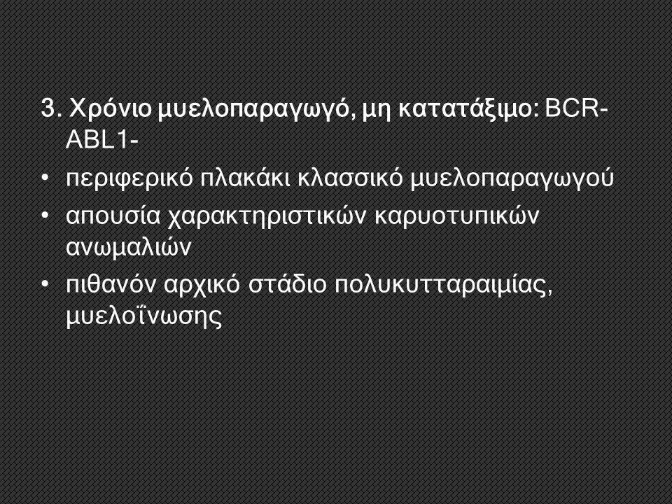 3. Χρόνιο μυελοπαραγωγό, μη κατατάξιμο: BCR-ABL1-