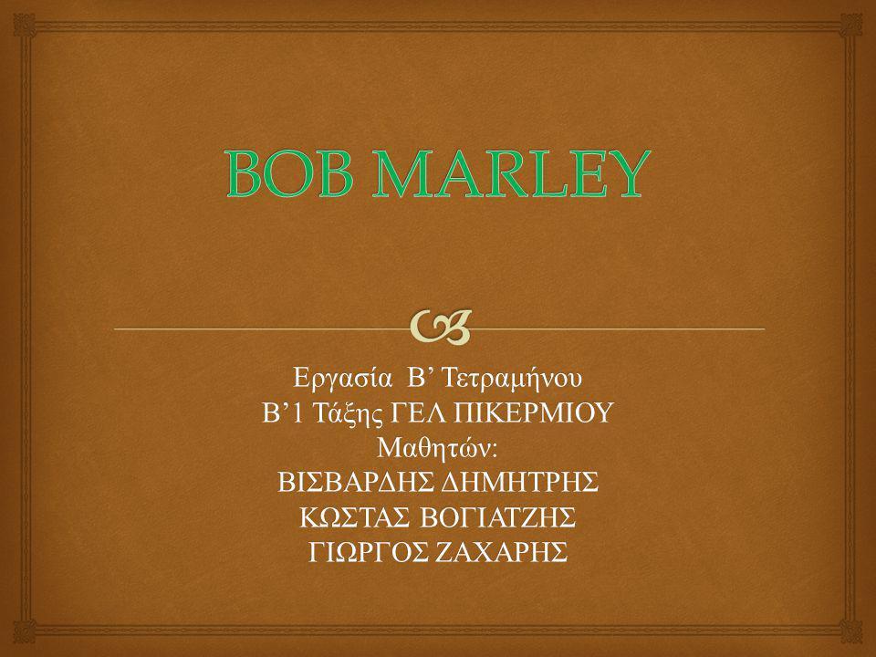 BOB MARLEY Εργασία Β' Τετραμήνου Β'1 Τάξης ΓΕΛ ΠΙΚΕΡΜΙΟΥ Μαθητών: