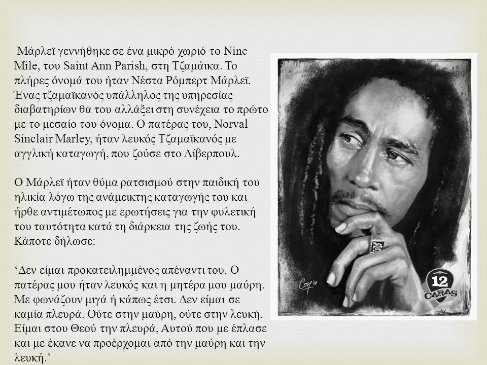 Μάρλεϊ γεννήθηκε σε ένα μικρό χωριό το Nine Mile, του Saint Ann Parish, στη Τζαμάικα. Το πλήρες όνομά του ήταν Νέστα Ρόμπερτ Μάρλεϊ. Ένας τζαμαϊκανός υπάλληλος της υπηρεσίας διαβατηρίων θα του αλλάξει στη συνέχεια το πρώτο με το μεσαίο του όνομα. Ο πατέρας του, Norval Sinclair Marley, ήταν λευκός Τζαμαϊκανός με αγγλική καταγωγή, που ζούσε στο Λίβερπουλ.