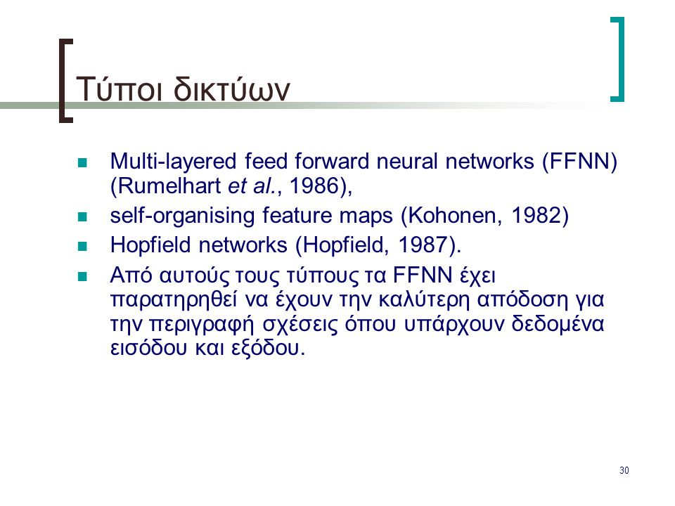 Τύποι δικτύων Μulti-layered feed forward neural networks (FFNN) (Rumelhart et al., 1986), self-organising feature maps (Kohonen, 1982)