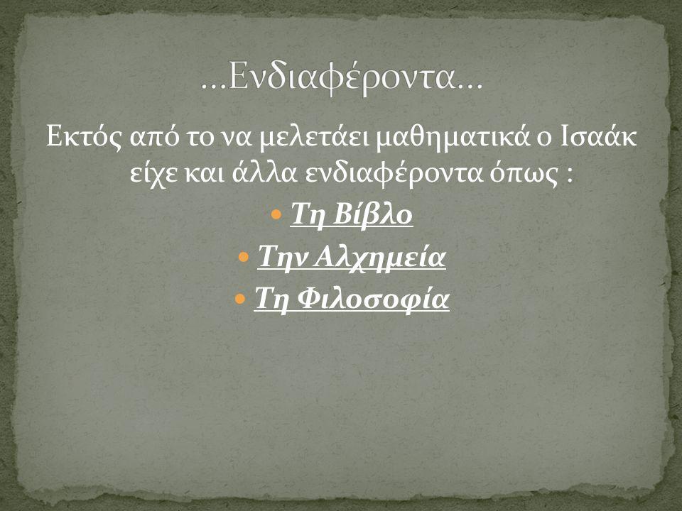 …Ενδιαφέροντα… Εκτός από το να μελετάει μαθηματικά ο Ισαάκ είχε και άλλα ενδιαφέροντα όπως : Τη Βίβλο.