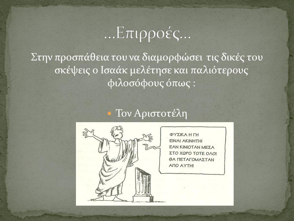 …Επιρροές… Στην προσπάθεια του να διαμορφώσει τις δικές του σκέψεις ο Ισαάκ μελέτησε και παλιότερους φιλοσόφους όπως :