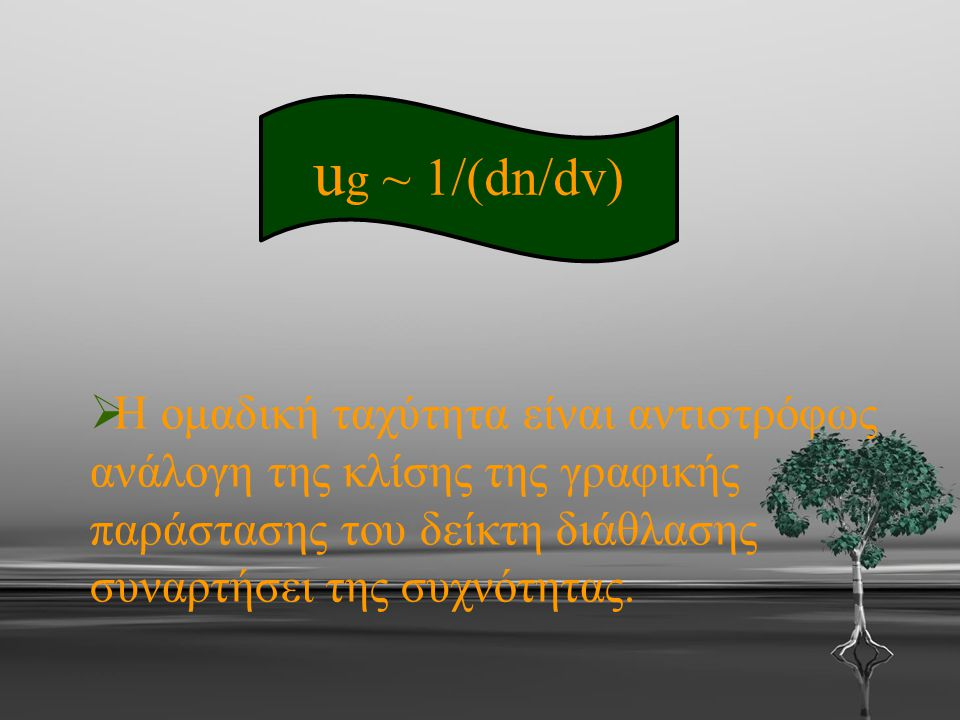 ug ~ 1/(dn/dv) Η ομαδική ταχύτητα είναι αντιστρόφως ανάλογη της κλίσης της γραφικής παράστασης του δείκτη διάθλασης συναρτήσει της συχνότητας.
