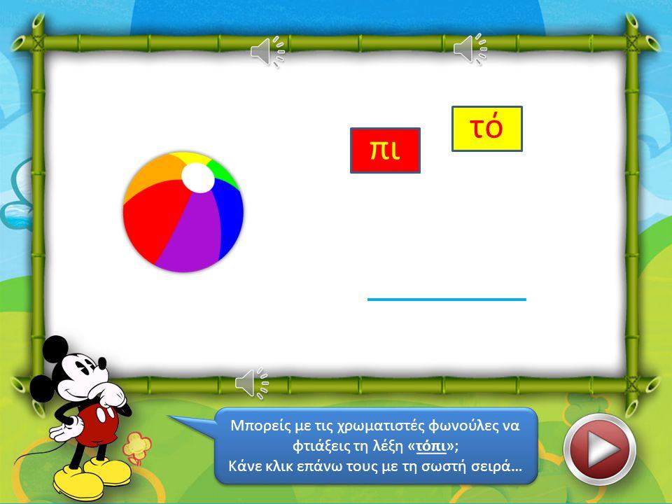 τό πι Μπορείς με τις χρωματιστές φωνούλες να φτιάξεις τη λέξη «τόπι»;