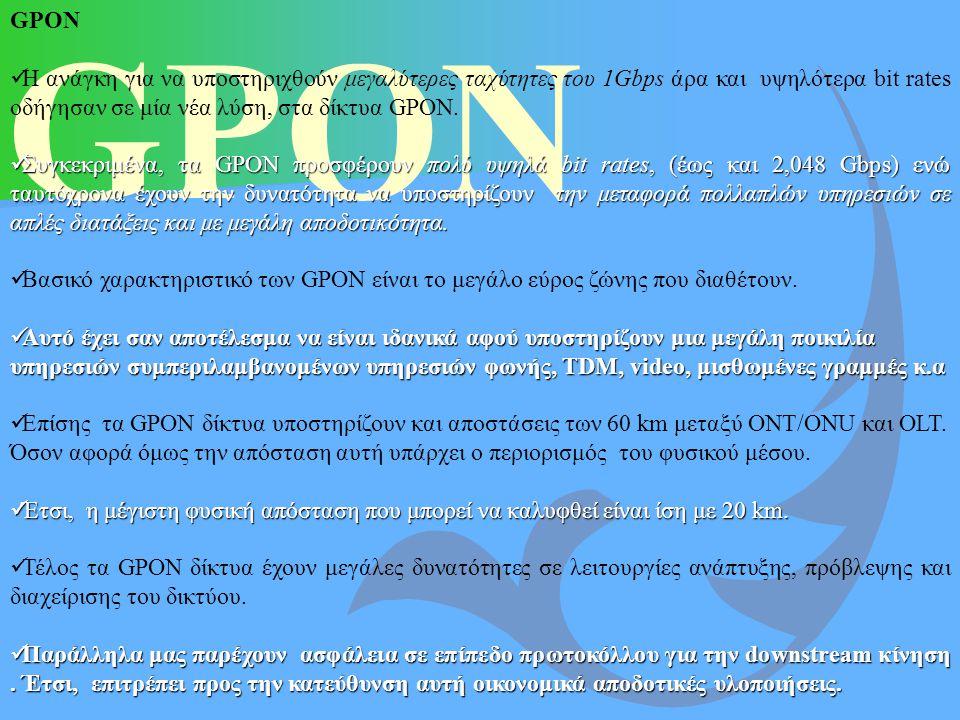 GPON GPON. Η ανάγκη για να υποστηριχθούν μεγαλύτερες ταχύτητες του 1Gbps άρα και υψηλότερα bit rates οδήγησαν σε μία νέα λύση, στα δίκτυα GPON.