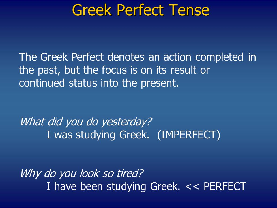 Greek Perfect Tense The Greek Perfect denotes an action completed in the past, but the focus is on its result or continued status into the present.