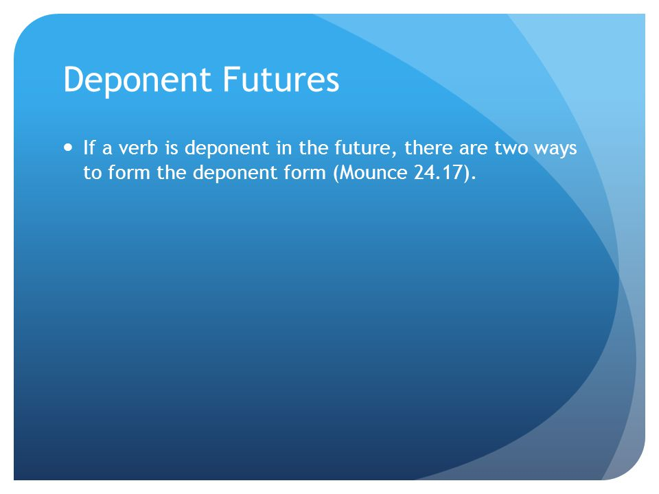 Deponent Futures If a verb is deponent in the future, there are two ways to form the deponent form (Mounce 24.17).