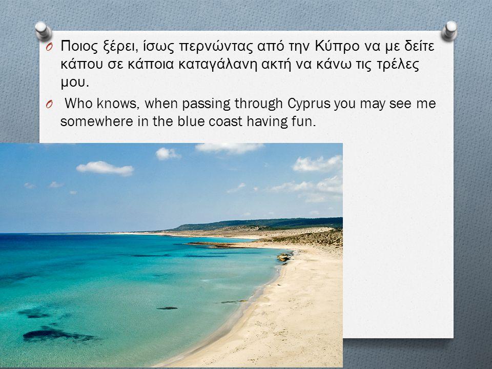 Ποιος ξέρει, ίσως περνώντας από την Κύπρο να με δείτε κάπου σε κάποια καταγάλανη ακτή να κάνω τις τρέλες μου.