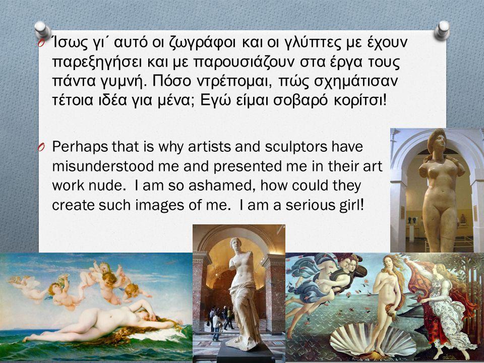 Ίσως γι΄ αυτό οι ζωγράφοι και οι γλύπτες με έχουν παρεξηγήσει και με παρουσιάζουν στα έργα τους πάντα γυμνή. Πόσο ντρέπομαι, πώς σχημάτισαν τέτοια ιδέα για μένα; Εγώ είμαι σοβαρό κορίτσι!