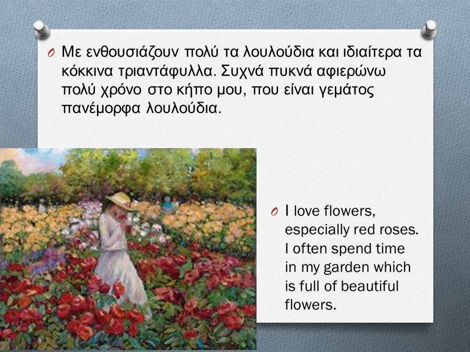 Με ενθουσιάζουν πολύ τα λουλούδια και ιδιαίτερα τα κόκκινα τριαντάφυλλα. Συχνά πυκνά αφιερώνω πολύ χρόνο στο κήπο μου, που είναι γεμάτος πανέμορφα λουλούδια.