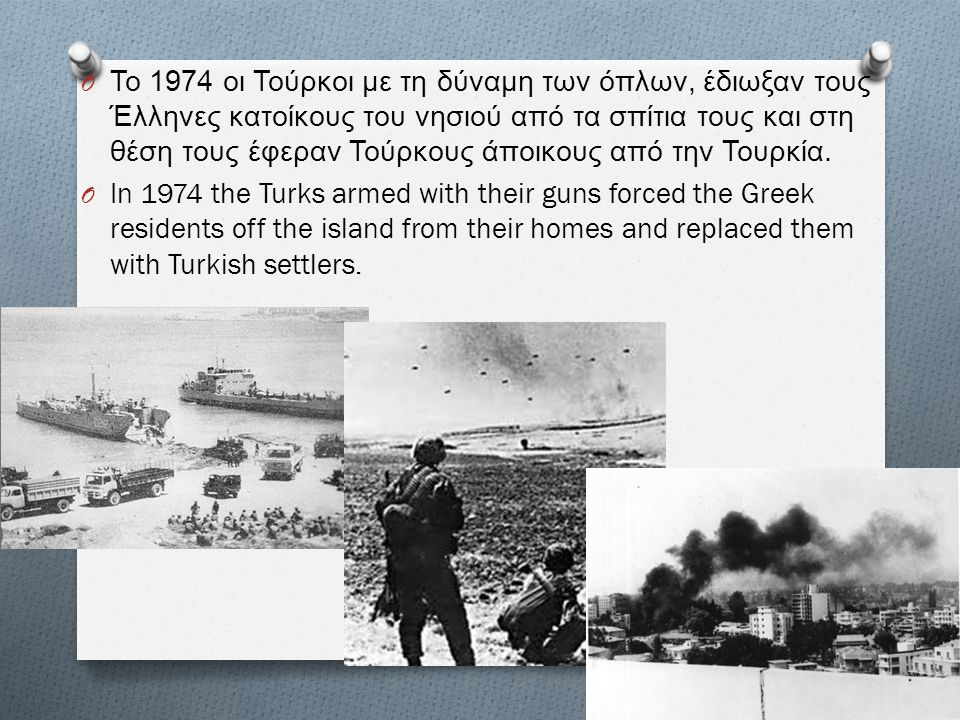 Το 1974 οι Τούρκοι με τη δύναμη των όπλων, έδιωξαν τους Έλληνες κατοίκους του νησιού από τα σπίτια τους και στη θέση τους έφεραν Τούρκους άποικους από την Τουρκία.