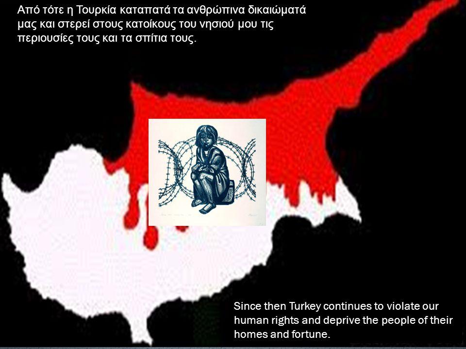 Από τότε η Τουρκία καταπατά τα ανθρώπινα δικαιώματά μας και στερεί στους κατοίκους του νησιού μου τις περιουσίες τους και τα σπίτια τους.