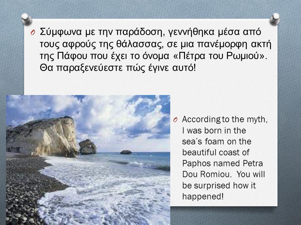 Σύμφωνα με την παράδοση, γεννήθηκα μέσα από τους αφρούς της θάλασσας, σε μια πανέμορφη ακτή της Πάφου που έχει το όνομα «Πέτρα του Ρωμιού». Θα παραξενεύεστε πώς έγινε αυτό!