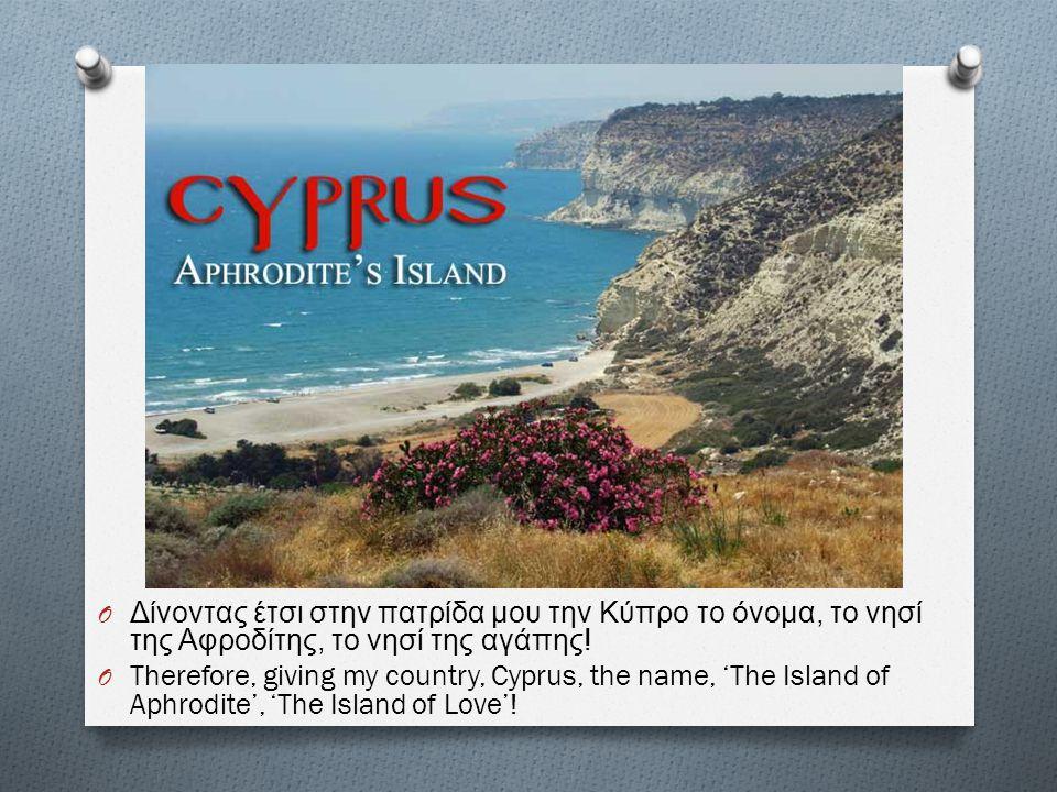Δίνοντας έτσι στην πατρίδα μου την Κύπρο το όνομα, το νησί της Αφροδίτης, το νησί της αγάπης!