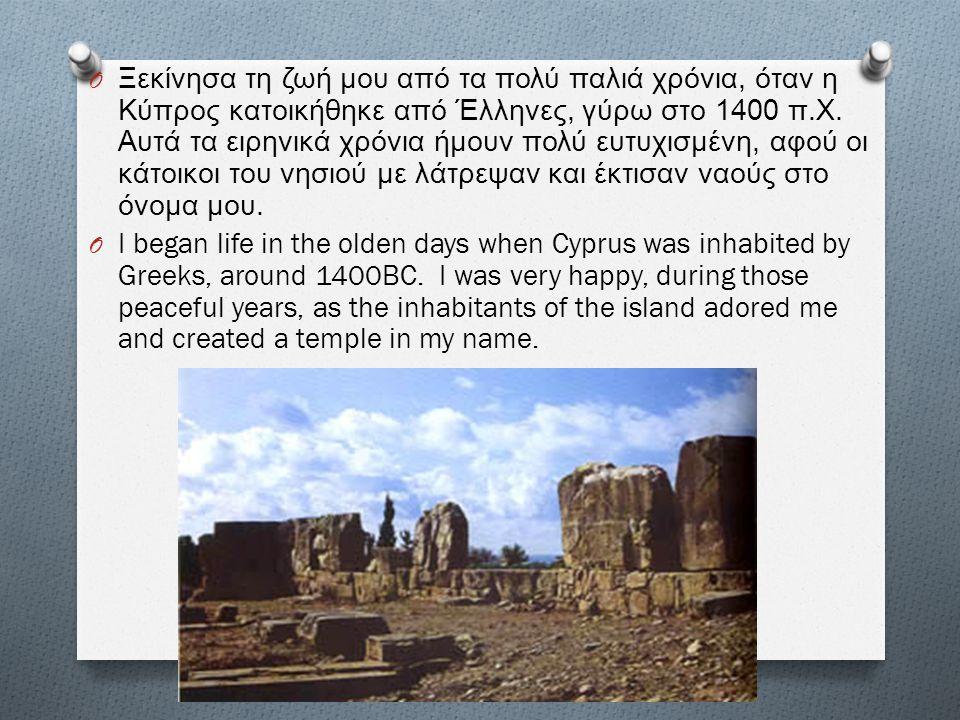 Ξεκίνησα τη ζωή μου από τα πολύ παλιά χρόνια, όταν η Κύπρος κατοικήθηκε από Έλληνες, γύρω στο 1400 π.Χ. Αυτά τα ειρηνικά χρόνια ήμουν πολύ ευτυχισμένη, αφού οι κάτοικοι του νησιού με λάτρεψαν και έκτισαν ναούς στο όνομα μου.