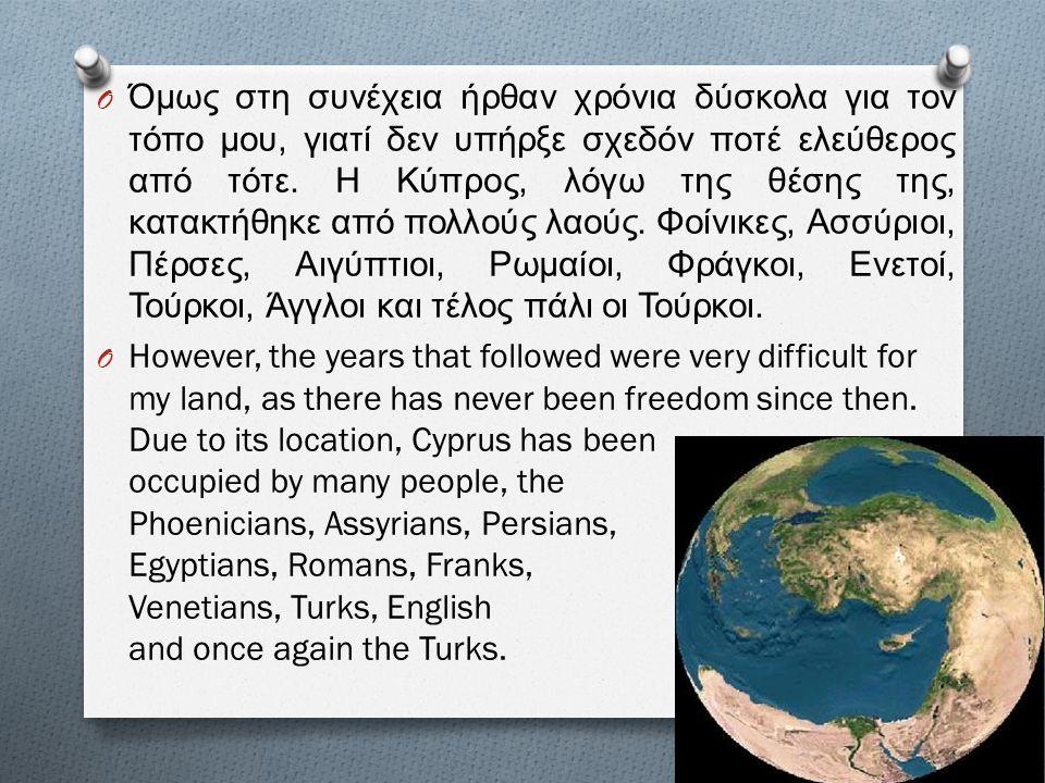 Όμως στη συνέχεια ήρθαν χρόνια δύσκολα για τον τόπο μου, γιατί δεν υπήρξε σχεδόν ποτέ ελεύθερος από τότε. Η Κύπρος, λόγω της θέσης της, κατακτήθηκε από πολλούς λαούς. Φοίνικες, Ασσύριοι, Πέρσες, Αιγύπτιοι, Ρωμαίοι, Φράγκοι, Ενετοί, Τούρκοι, Άγγλοι και τέλος πάλι οι Τούρκοι.
