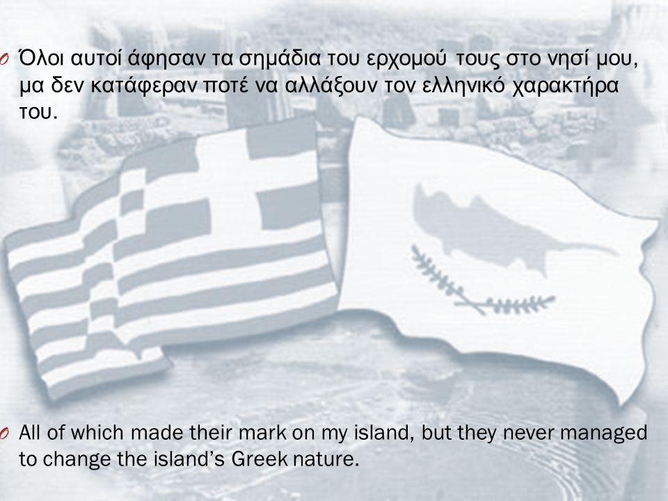 Όλοι αυτοί άφησαν τα σημάδια του ερχομού τους στο νησί μου, μα δεν κατάφεραν ποτέ να αλλάξουν τον ελληνικό χαρακτήρα του.