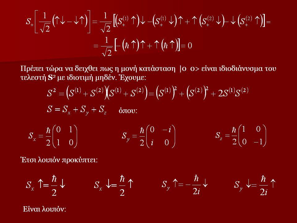 = Πρέπει τώρα να δειχθει πως η μονή κατάσταση |0 0> είναι ιδιοδιάνυσμα του τελεστή S2 με ιδιοτιμή μηδέν. Έχουμε: