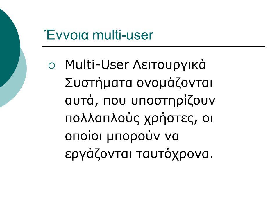 Έννοια multi-user Multi-User Λειτουργικά Συστήματα ονομάζονται αυτά, που υποστηρίζουν πολλαπλούς χρήστες, οι οποίοι μπορούν να εργάζονται ταυτόχρονα.