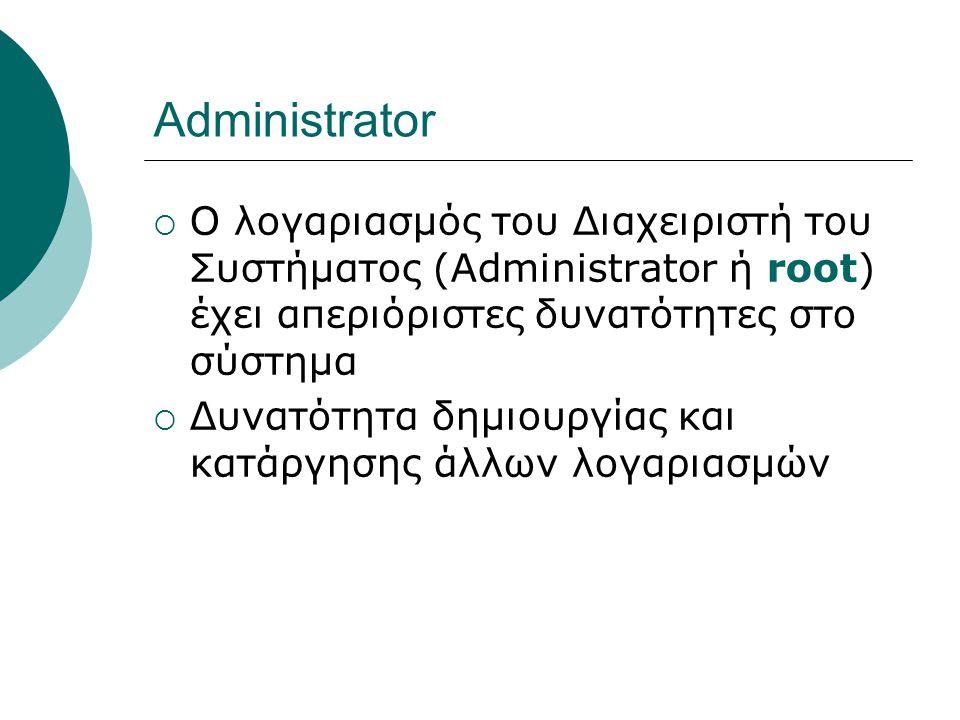 Administrator Ο λογαριασμός του Διαχειριστή του Συστήματος (Administrator ή root) έχει απεριόριστες δυνατότητες στο σύστημα.