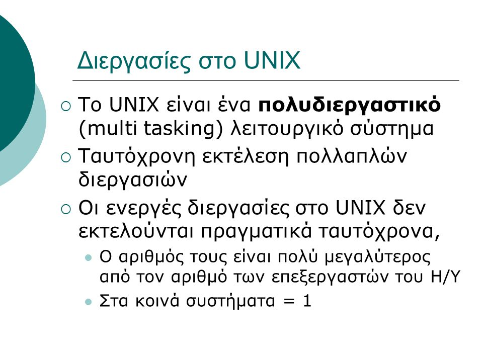 Διεργασίες στο UNIX Το UNIX είναι ένα πολυδιεργαστικό (multi tasking) λειτουργικό σύστημα. Ταυτόχρονη εκτέλεση πολλαπλών διεργασιών.