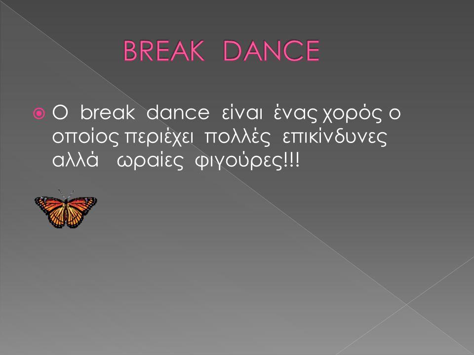 BREAK DANCE O break dance είναι ένας χορός ο οποίος περιέχει πολλές επικίνδυνες αλλά ωραίες φιγούρες!!!
