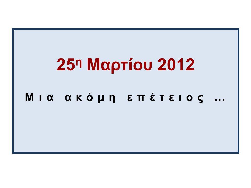 25η Μαρτίου 2012 Μια ακόμη επέτειος …