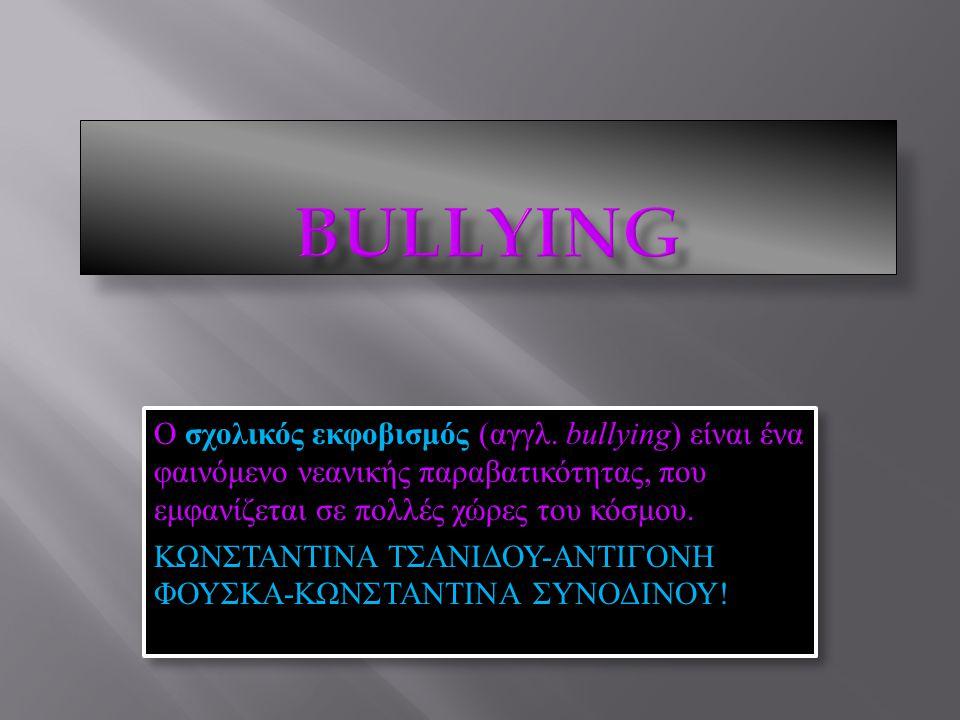 BULLYING Ο σχολικός εκφοβισμός (αγγλ. bullying) είναι ένα φαινόμενο νεανικής παραβατικότητας, που εμφανίζεται σε πολλές χώρες του κόσμου.