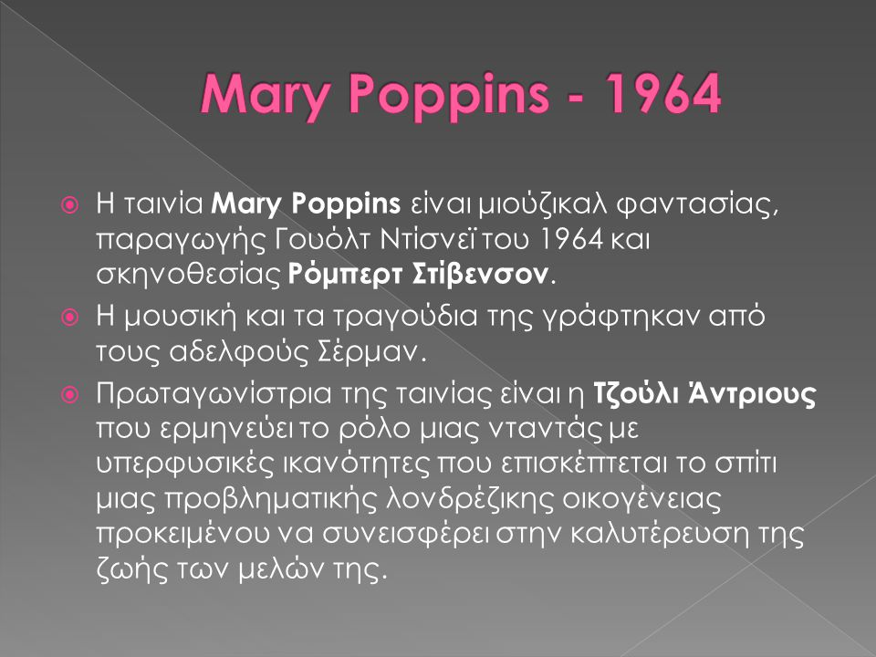 Mary Poppins - 1964 Η ταινία Mary Poppins είναι μιούζικαλ φαντασίας, παραγωγής Γουόλτ Ντίσνεϊ του 1964 και σκηνοθεσίας Ρόμπερτ Στίβενσον.