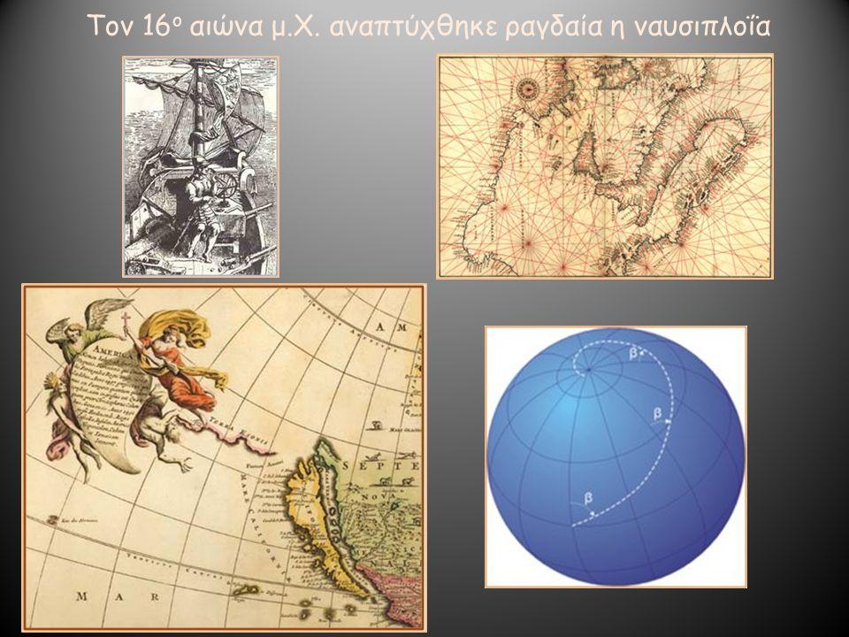 Τον 16ο αιώνα μ.Χ. αναπτύχθηκε ραγδαία η ναυσιπλοΐα
