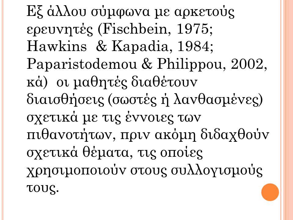 Εξ άλλου σύμφωνα με αρκετούς ερευνητές (Fischbein, 1975; Hawkins & Kapadia, 1984; Paparistodemou & Philippou, 2002, κά) οι μαθητές διαθέτουν διαισθήσεις (σωστές ή λανθασμένες) σχετικά με τις έννοιες των πιθανοτήτων, πριν ακόμη διδαχθούν σχετικά θέματα, τις οποίες χρησιμοποιούν στους συλλογισμούς τους.