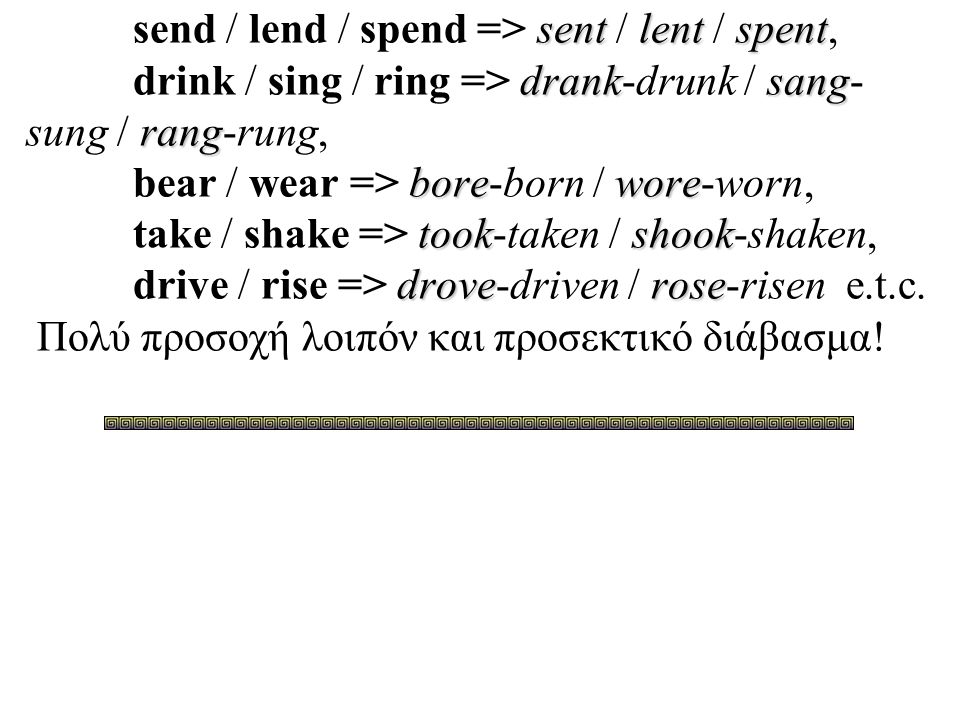 send / lend / spend => sent / lent / spent, drink / sing / ring => drank-drunk / sang-sung / rang-rung, bear / wear => bore-born / wore-worn, take / shake => took-taken / shook-shaken, drive / rise => drove-driven / rose-risen e.t.c.