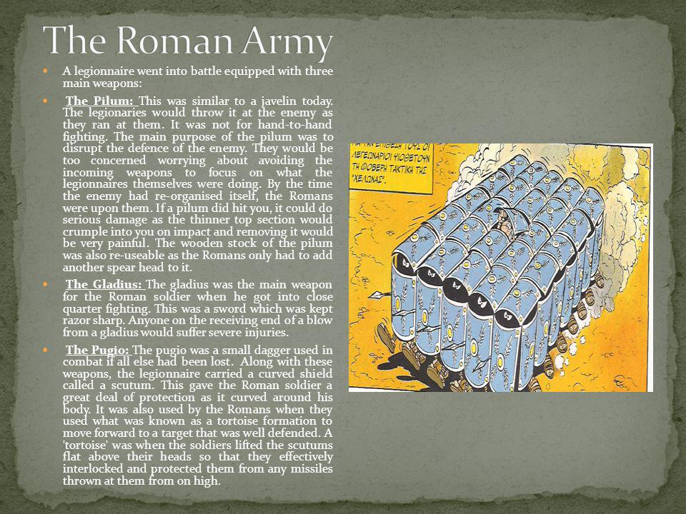 The Roman Army A legionnaire went into battle equipped with three main weapons: